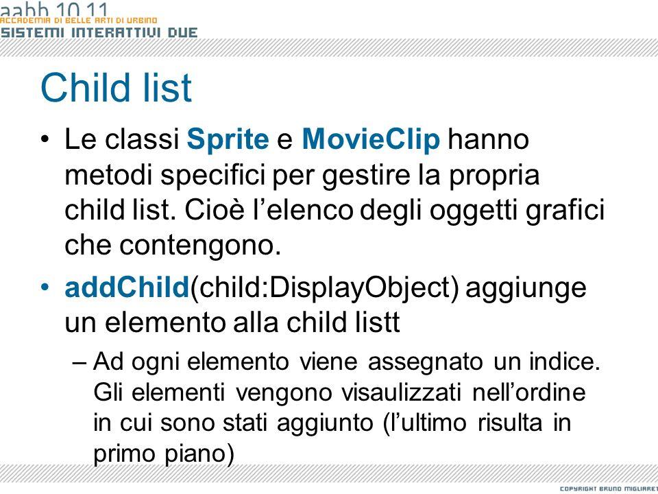 Child list Le classi Sprite e MovieClip hanno metodi specifici per gestire la propria child list. Cioè l'elenco degli oggetti grafici che contengono.