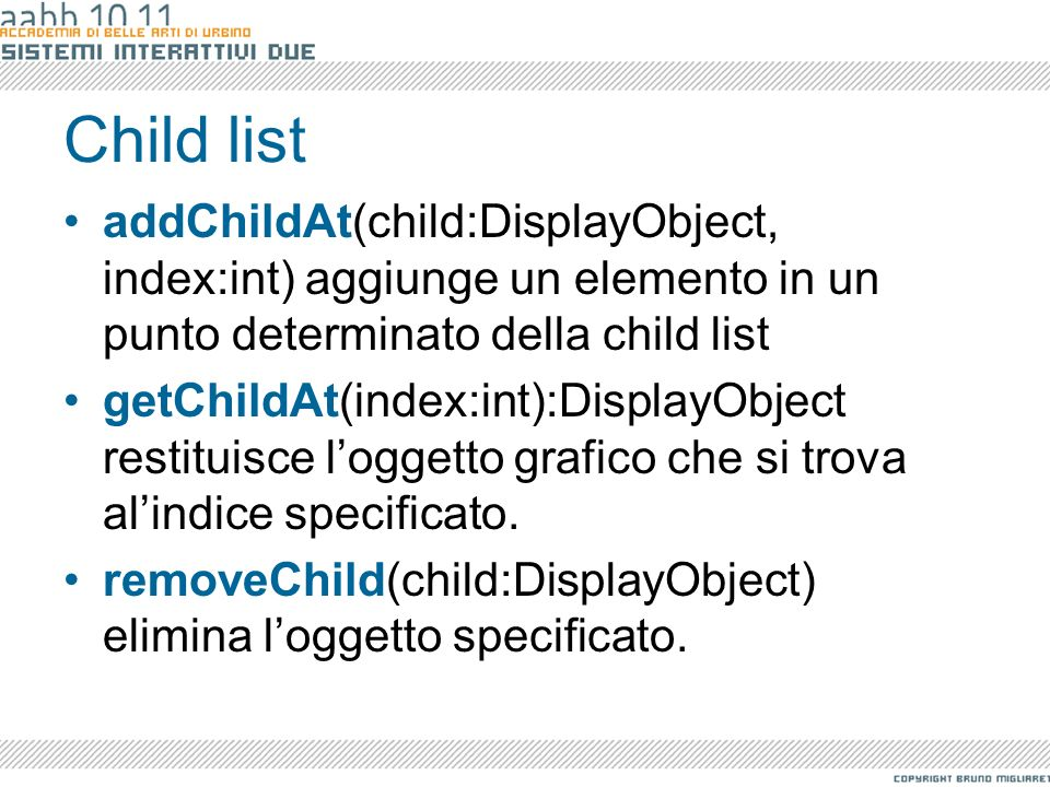 Child listaddChildAt(child:DisplayObject, index:int) aggiunge un elemento in un punto determinato della child list.