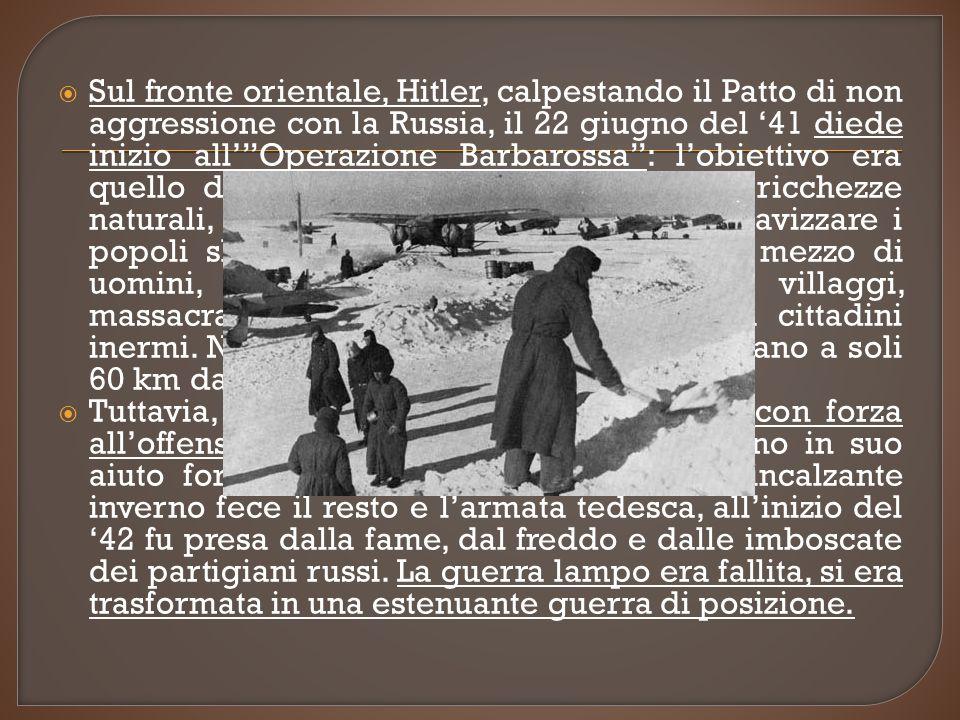 Sul fronte orientale, Hitler, calpestando il Patto di non aggressione con la Russia, il 22 giugno del '41 diede inizio all' Operazione Barbarossa : l'obiettivo era quello di conquistare la Russia e le sue ricchezze naturali, distruggere il bolscevismo e schiavizzare i popoli slavi. Furono utilizzati 3 milioni e mezzo di uomini, che distruggevano città e villaggi, massacravano o deportavano nei lager i cittadini inermi. Nel settembre del '22 i Tedeschi erano a soli 60 km da Mosca.