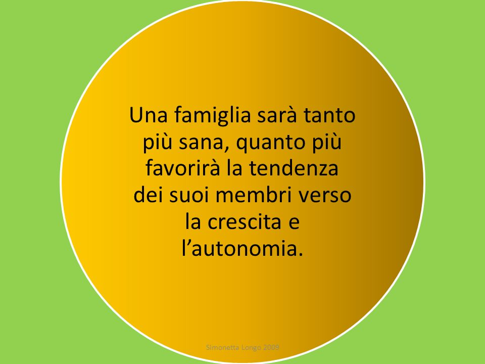 Una famiglia sarà tanto più sana, quanto più favorirà la tendenza dei suoi membri verso la crescita e l'autonomia.