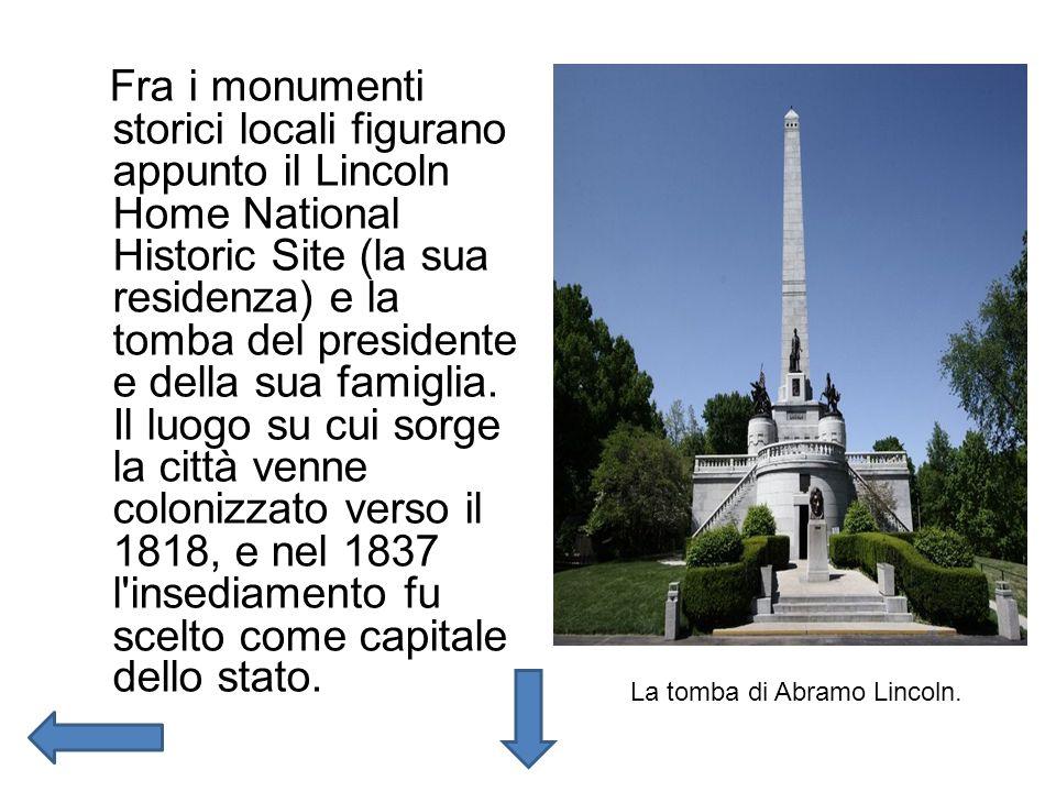 Fra i monumenti storici locali figurano appunto il Lincoln Home National Historic Site (la sua residenza) e la tomba del presidente e della sua famiglia. Il luogo su cui sorge la città venne colonizzato verso il 1818, e nel 1837 l insediamento fu scelto come capitale dello stato.