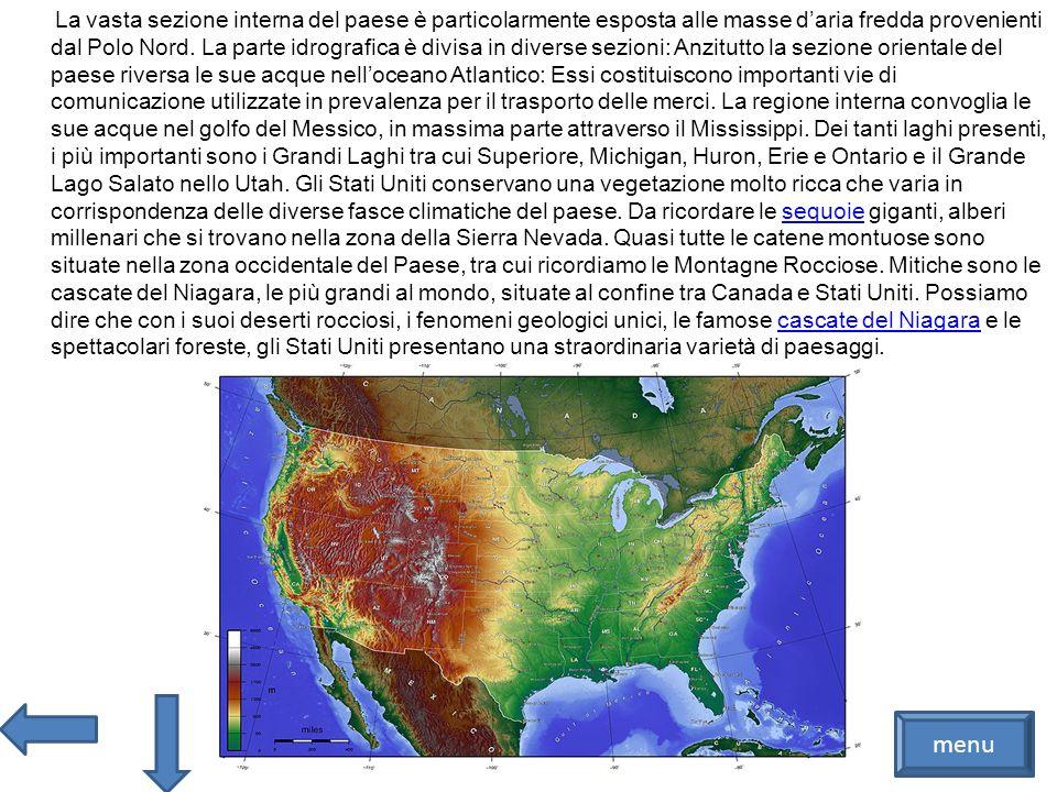 La vasta sezione interna del paese è particolarmente esposta alle masse d'aria fredda provenienti dal Polo Nord. La parte idrografica è divisa in diverse sezioni: Anzitutto la sezione orientale del paese riversa le sue acque nell'oceano Atlantico: Essi costituiscono importanti vie di comunicazione utilizzate in prevalenza per il trasporto delle merci. La regione interna convoglia le sue acque nel golfo del Messico, in massima parte attraverso il Mississippi. Dei tanti laghi presenti, i più importanti sono i Grandi Laghi tra cui Superiore, Michigan, Huron, Erie e Ontario e il Grande Lago Salato nello Utah. Gli Stati Uniti conservano una vegetazione molto ricca che varia in corrispondenza delle diverse fasce climatiche del paese. Da ricordare le sequoie giganti, alberi millenari che si trovano nella zona della Sierra Nevada. Quasi tutte le catene montuose sono situate nella zona occidentale del Paese, tra cui ricordiamo le Montagne Rocciose. Mitiche sono le cascate del Niagara, le più grandi al mondo, situate al confine tra Canada e Stati Uniti. Possiamo dire che con i suoi deserti rocciosi, i fenomeni geologici unici, le famose cascate del Niagara e le spettacolari foreste, gli Stati Uniti presentano una straordinaria varietà di paesaggi.