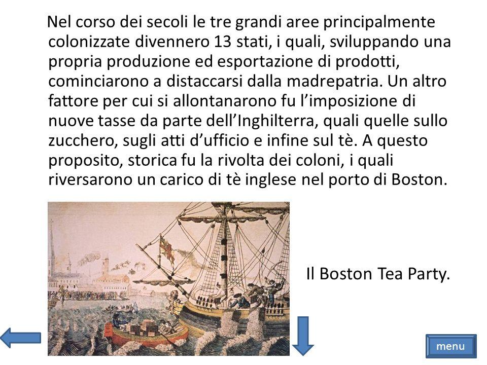 Nel corso dei secoli le tre grandi aree principalmente colonizzate divennero 13 stati, i quali, sviluppando una propria produzione ed esportazione di prodotti, cominciarono a distaccarsi dalla madrepatria. Un altro fattore per cui si allontanarono fu l'imposizione di nuove tasse da parte dell'Inghilterra, quali quelle sullo zucchero, sugli atti d'ufficio e infine sul tè. A questo proposito, storica fu la rivolta dei coloni, i quali riversarono un carico di tè inglese nel porto di Boston.
