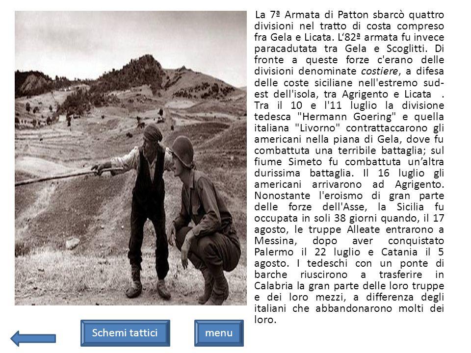 La 7ª Armata di Patton sbarcò quattro divisioni nel tratto di costa compreso fra Gela e Licata. L'82ª armata fu invece paracadutata tra Gela e Scoglitti. Di fronte a queste forze c erano delle divisioni denominate costiere, a difesa delle coste siciliane nell estremo sud-est dell isola, tra Agrigento e Licata . Tra il 10 e l 11 luglio la divisione tedesca Hermann Goering e quella italiana Livorno contrattaccarono gli americani nella piana di Gela, dove fu combattuta una terribile battaglia; sul fiume Simeto fu combattuta un'altra durissima battaglia. Il 16 luglio gli americani arrivarono ad Agrigento. Nonostante l eroismo di gran parte delle forze dell Asse, la Sicilia fu occupata in soli 38 giorni quando, il 17 agosto, le truppe Alleate entrarono a Messina, dopo aver conquistato Palermo il 22 luglio e Catania il 5 agosto. I tedeschi con un ponte di barche riuscirono a trasferire in Calabria la gran parte delle loro truppe e dei loro mezzi, a differenza degli italiani che abbandonarono molti dei loro.