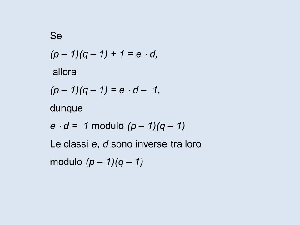 Se (p – 1)(q – 1) + 1 = e  d, allora. (p – 1)(q – 1) = e  d – 1, dunque. e  d = 1 modulo (p – 1)(q – 1)