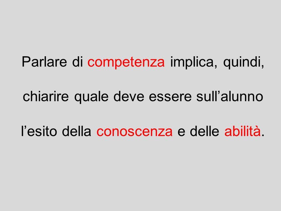 Parlare di competenza implica, quindi, chiarire quale deve essere sull'alunno l'esito della conoscenza e delle abilità.
