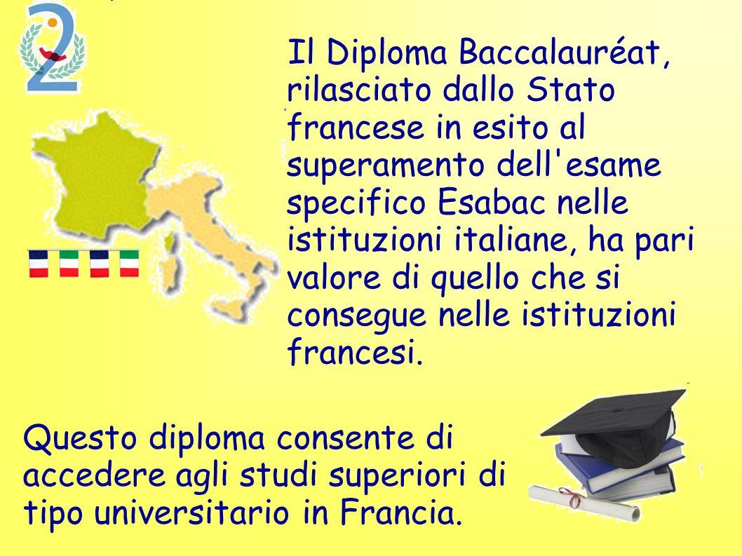 Il Diploma Baccalauréat, rilasciato dallo Stato francese in esito al superamento dell esame specifico Esabac nelle istituzioni italiane, ha pari valore di quello che si consegue nelle istituzioni francesi.