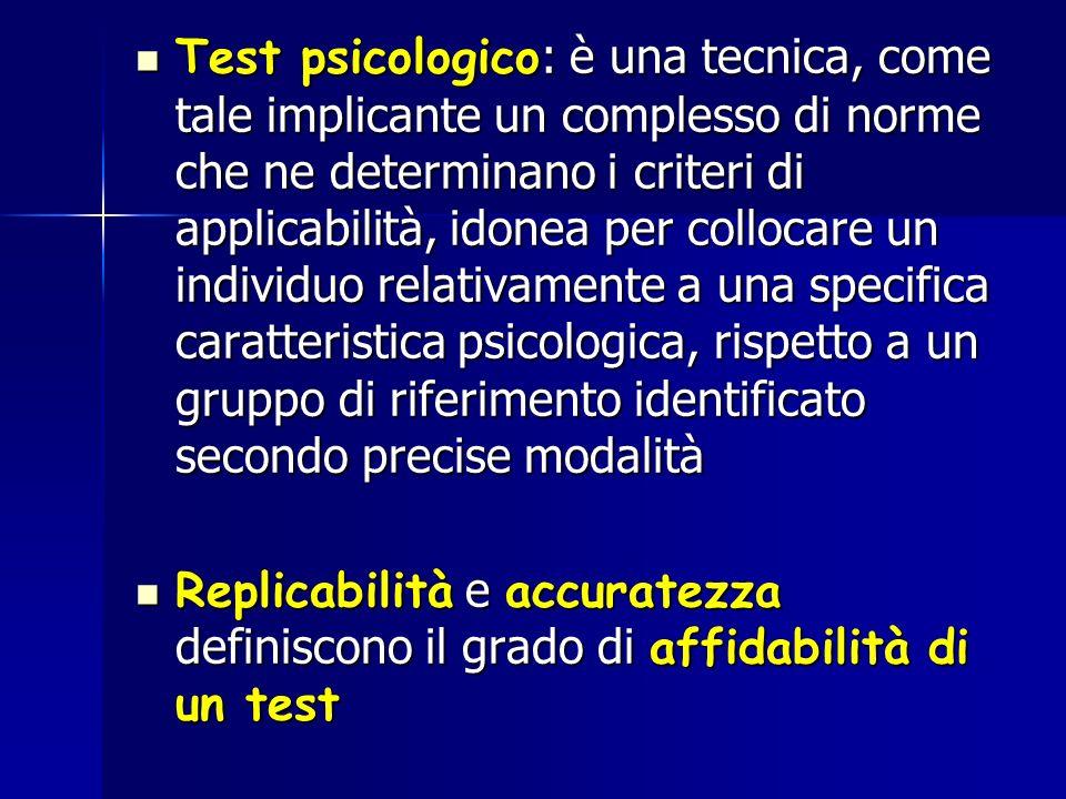 Test psicologico: è una tecnica, come tale implicante un complesso di norme che ne determinano i criteri di applicabilità, idonea per collocare un individuo relativamente a una specifica caratteristica psicologica, rispetto a un gruppo di riferimento identificato secondo precise modalità