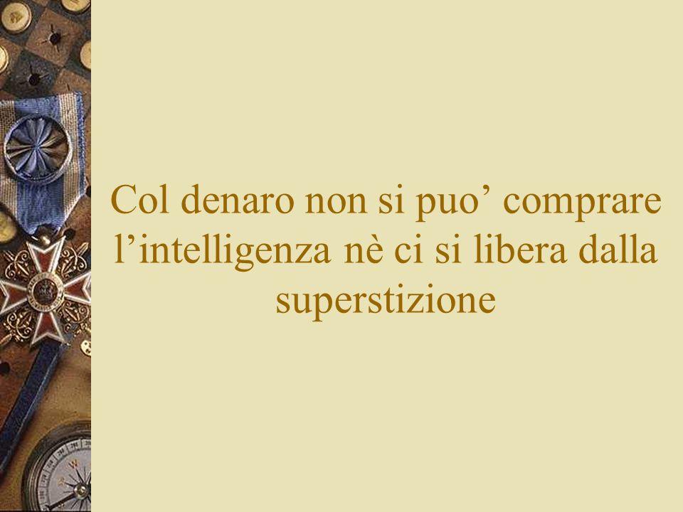 Col denaro non si puo' comprare l'intelligenza nè ci si libera dalla superstizione
