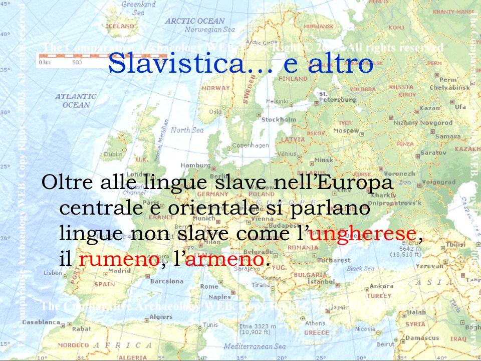 Slavistica… e altro Oltre alle lingue slave nell'Europa centrale e orientale si parlano lingue non slave come l'ungherese, il rumeno, l'armeno.