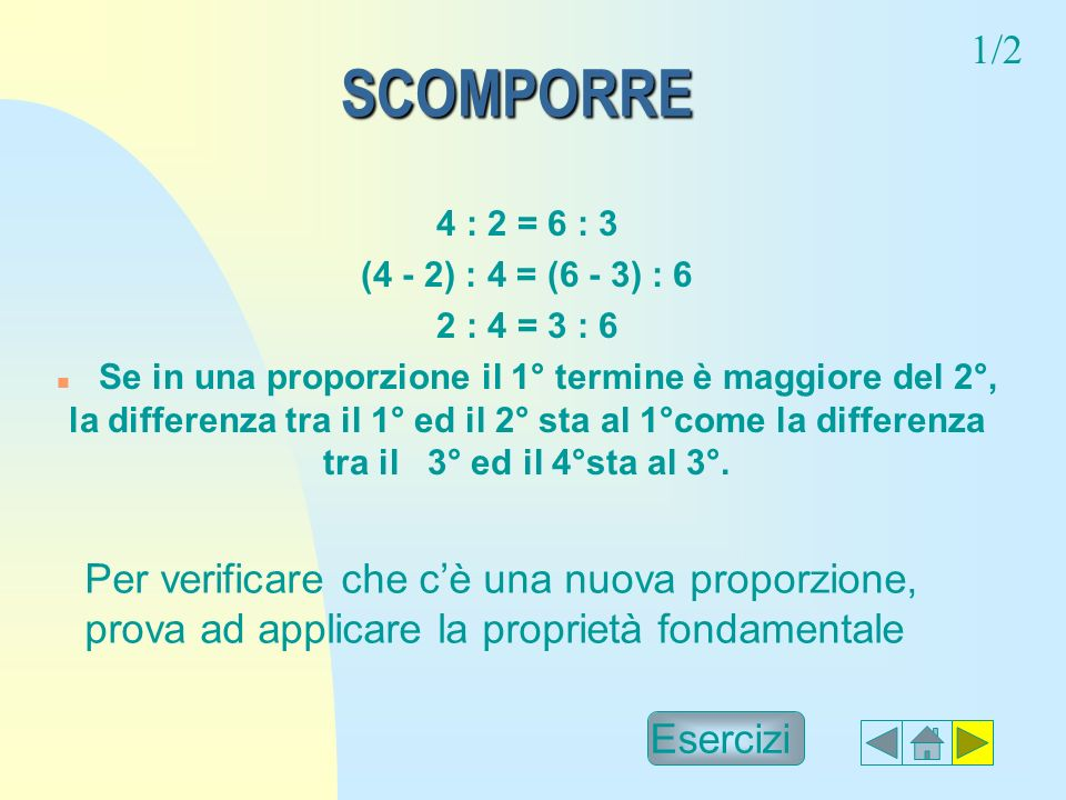 1/2 SCOMPORRE. 4 : 2 = 6 : 3. (4 - 2) : 4 = (6 - 3) : 6. 2 : 4 = 3 : 6.