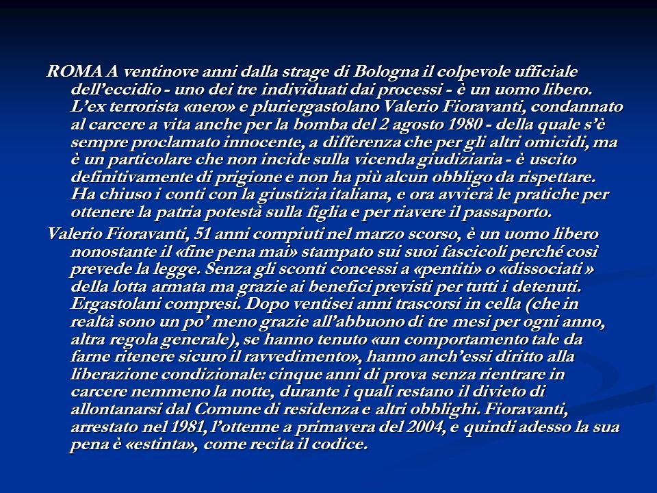 ROMA A ventinove anni dalla strage di Bologna il colpevole ufficiale dell'eccidio - uno dei tre individuati dai processi - è un uomo libero. L'ex terrorista «nero» e pluriergastolano Valerio Fioravanti, condannato al carcere a vita anche per la bomba del 2 agosto 1980 - della quale s'è sempre proclamato innocente, a differenza che per gli altri omicidi, ma è un particolare che non incide sulla vicenda giudiziaria - è uscito definitivamente di prigione e non ha più alcun obbligo da rispettare. Ha chiuso i conti con la giustizia italiana, e ora avvierà le pratiche per ottenere la patria potestà sulla figlia e per riavere il passaporto.