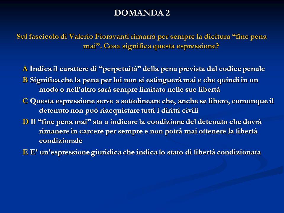 DOMANDA 2 Sul fascicolo di Valerio Fioravanti rimarrà per sempre la dicitura fine pena mai . Cosa significa questa espressione