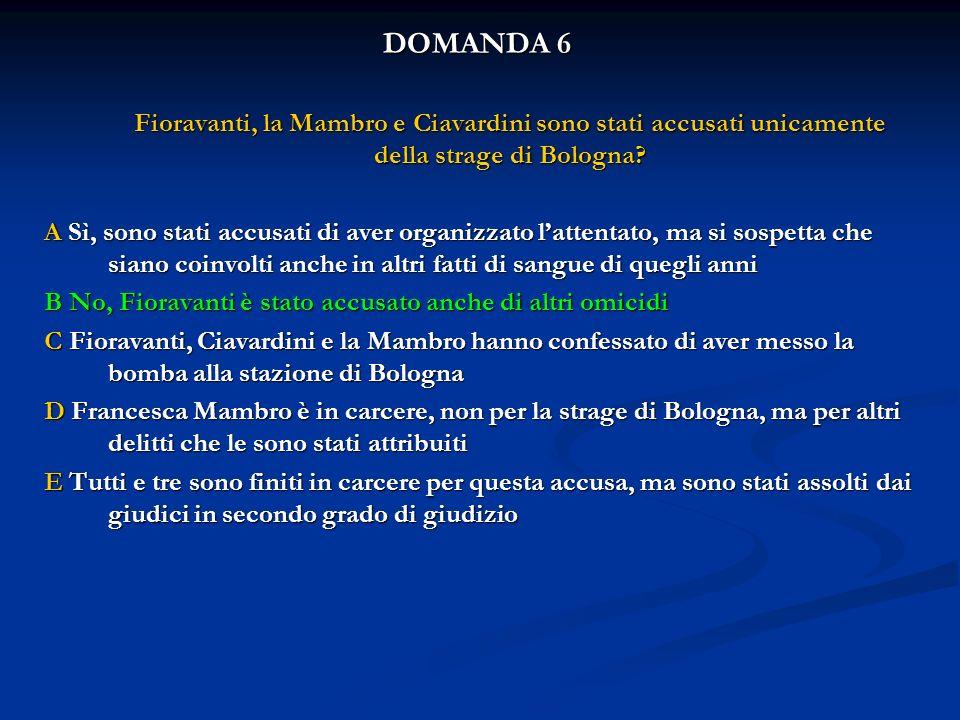 DOMANDA 6 Fioravanti, la Mambro e Ciavardini sono stati accusati unicamente della strage di Bologna