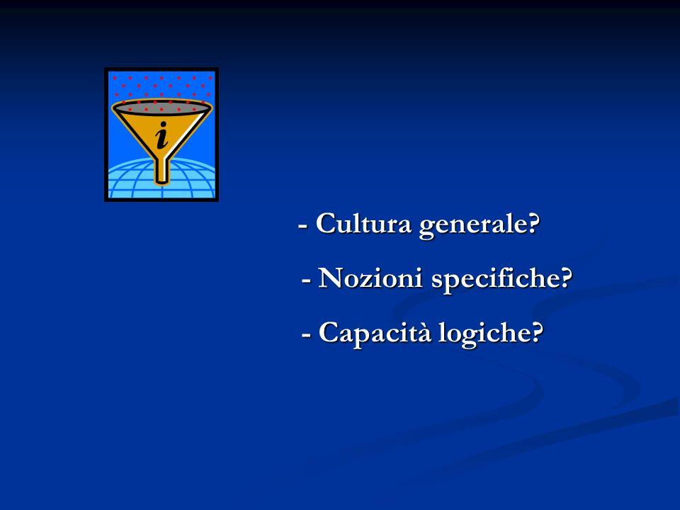 - Cultura generale - Nozioni specifiche - Capacità logiche