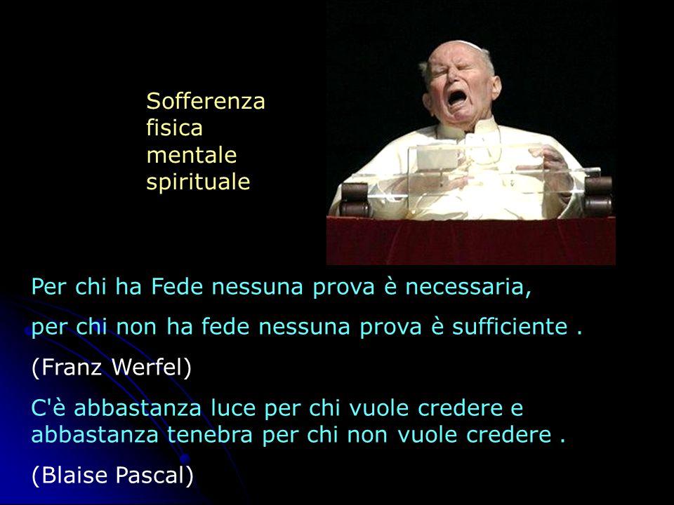 Sofferenza fisica. mentale. spirituale. Per chi ha Fede nessuna prova è necessaria, per chi non ha fede nessuna prova è sufficiente .