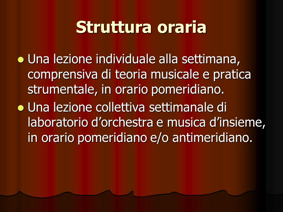 Struttura oraria Una lezione individuale alla settimana, comprensiva di teoria musicale e pratica strumentale, in orario pomeridiano.