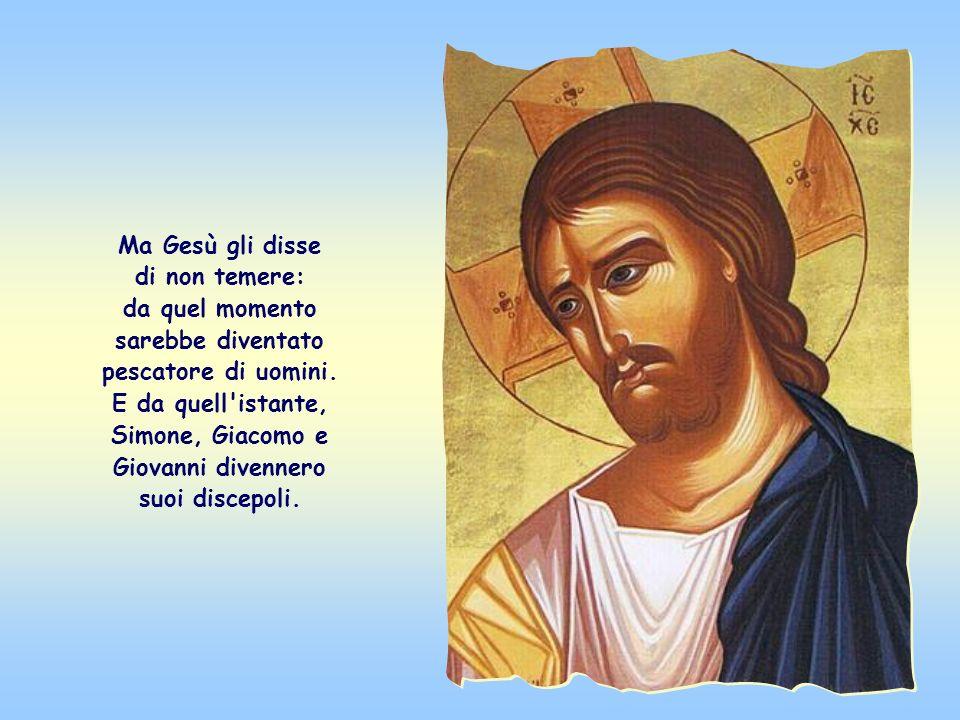 Ma Gesù gli disse di non temere: da quel momento sarebbe diventato pescatore di uomini.