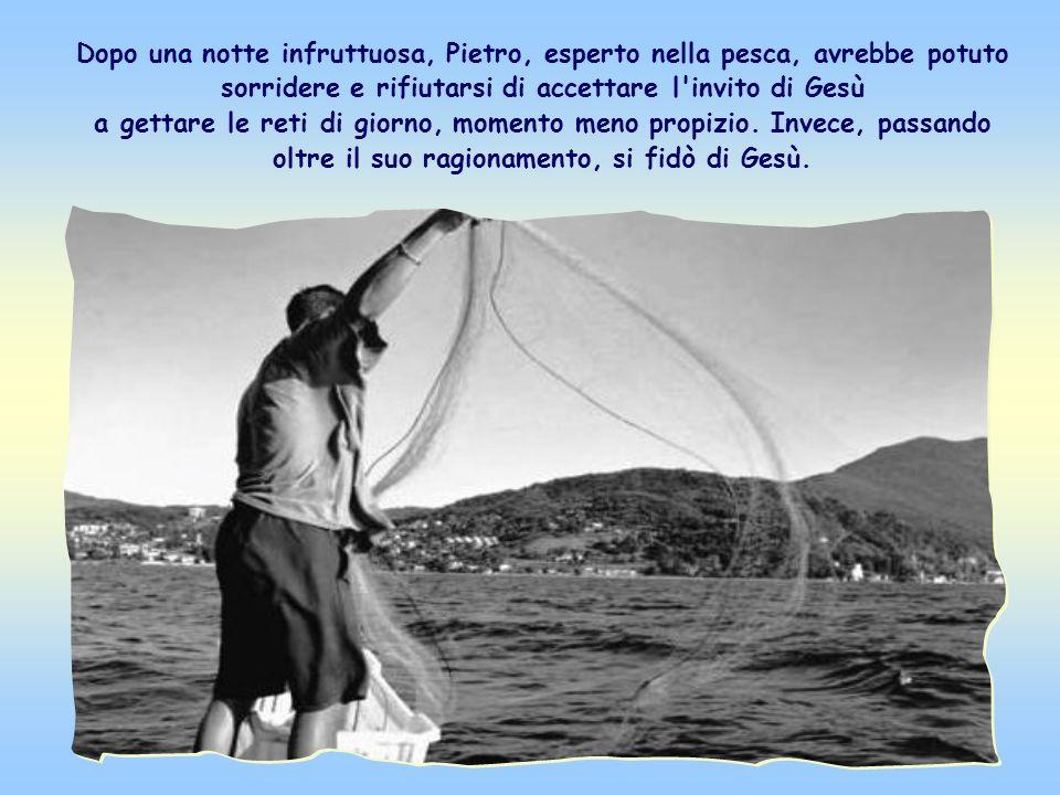 Dopo una notte infruttuosa, Pietro, esperto nella pesca, avrebbe potuto sorridere e rifiutarsi di accettare l invito di Gesù a gettare le reti di giorno, momento meno propizio.