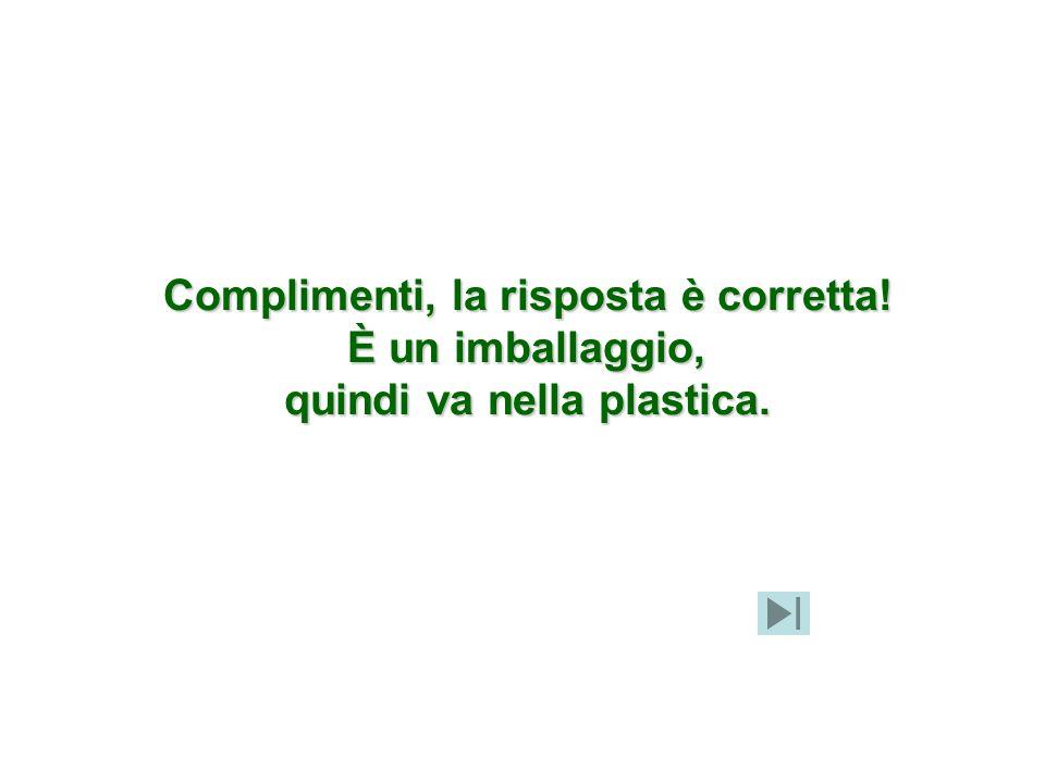 Complimenti, la risposta è corretta! quindi va nella plastica.