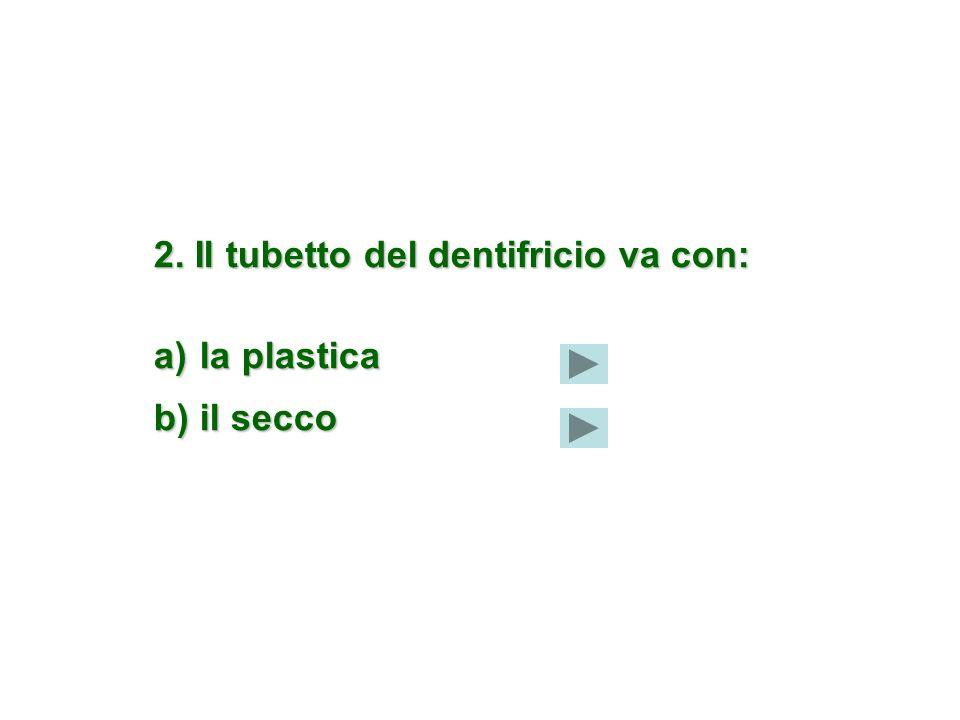 2. Il tubetto del dentifricio va con: