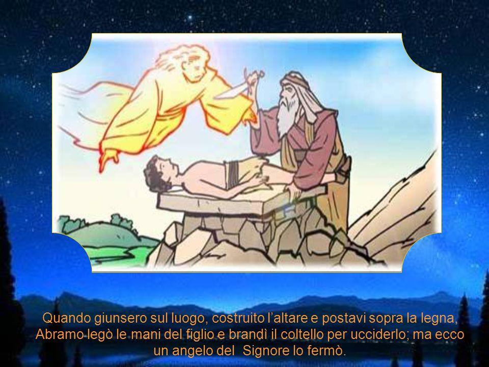 Quando giunsero sul luogo, costruito l'altare e postavi sopra la legna, Abramo legò le mani del figlio e brandì il coltello per ucciderlo; ma ecco un angelo del Signore lo fermò.