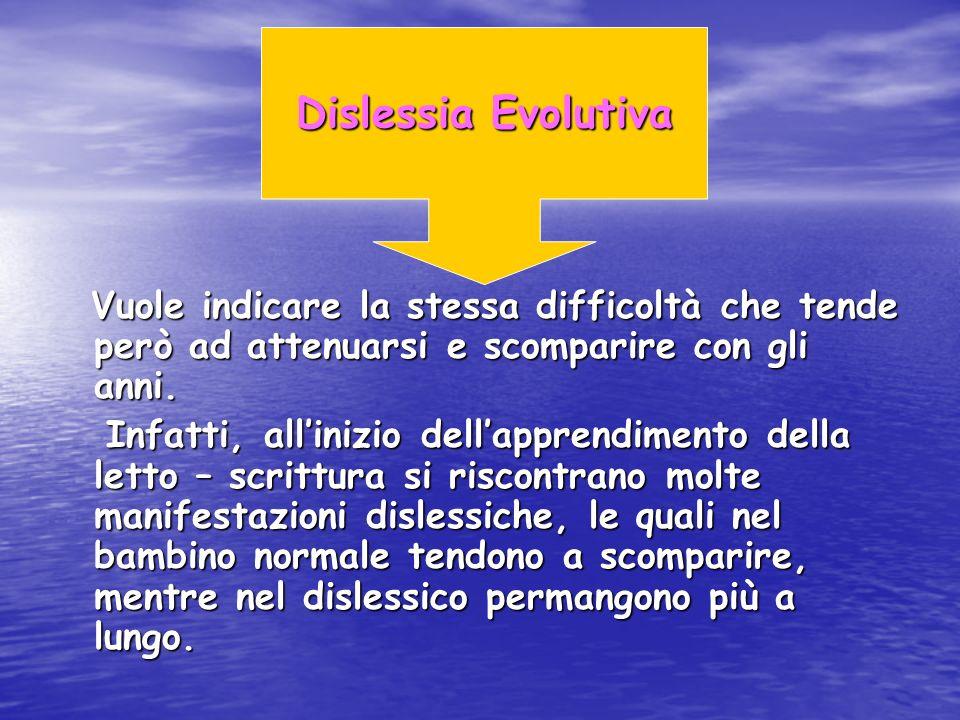 Dislessia Evolutiva Vuole indicare la stessa difficoltà che tende però ad attenuarsi e scomparire con gli anni.