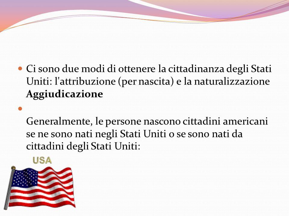 Ci sono due modi di ottenere la cittadinanza degli Stati Uniti: l attribuzione (per nascita) e la naturalizzazione Aggiudicazione