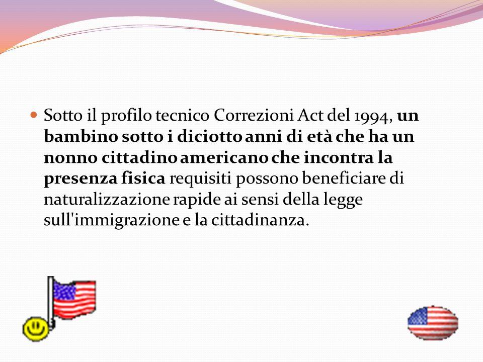Sotto il profilo tecnico Correzioni Act del 1994, un bambino sotto i diciotto anni di età che ha un nonno cittadino americano che incontra la presenza fisica requisiti possono beneficiare di naturalizzazione rapide ai sensi della legge sull immigrazione e la cittadinanza.