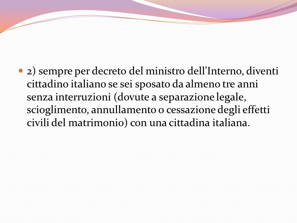 2) sempre per decreto del ministro dell Interno, diventi cittadino italiano se sei sposato da almeno tre anni senza interruzioni (dovute a separazione legale, scioglimento, annullamento o cessazione degli effetti civili del matrimonio) con una cittadina italiana.