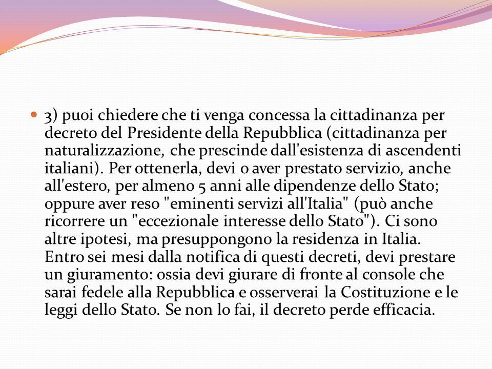 3) puoi chiedere che ti venga concessa la cittadinanza per decreto del Presidente della Repubblica (cittadinanza per naturalizzazione, che prescinde dall esistenza di ascendenti italiani).