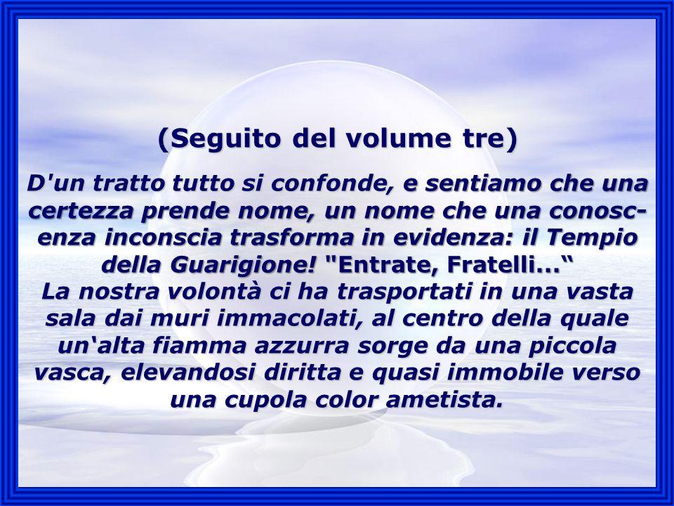 (Seguito del volume tre) D un tratto tutto si confonde, e sentiamo che una certezza prende nome, un nome che una conosc-enza inconscia trasforma in evidenza: il Tempio della Guarigione.