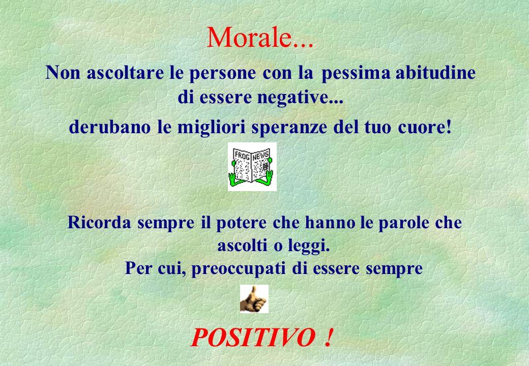 Morale... Non ascoltare le persone con la pessima abitudine di essere negative... derubano le migliori speranze del tuo cuore!