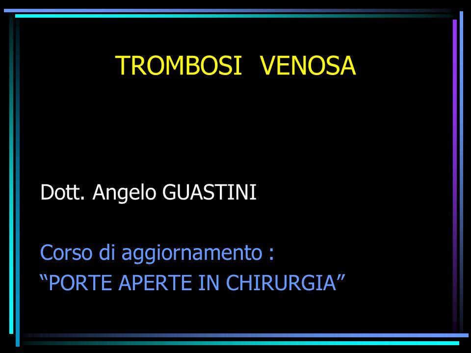 TROMBOSI VENOSA Dott. Angelo GUASTINI Corso di aggiornamento :