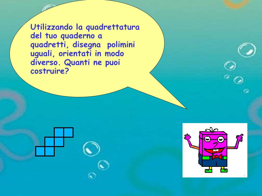 Utilizzando la quadrettatura del tuo quaderno a quadretti, disegna polimini uguali, orientati in modo diverso.