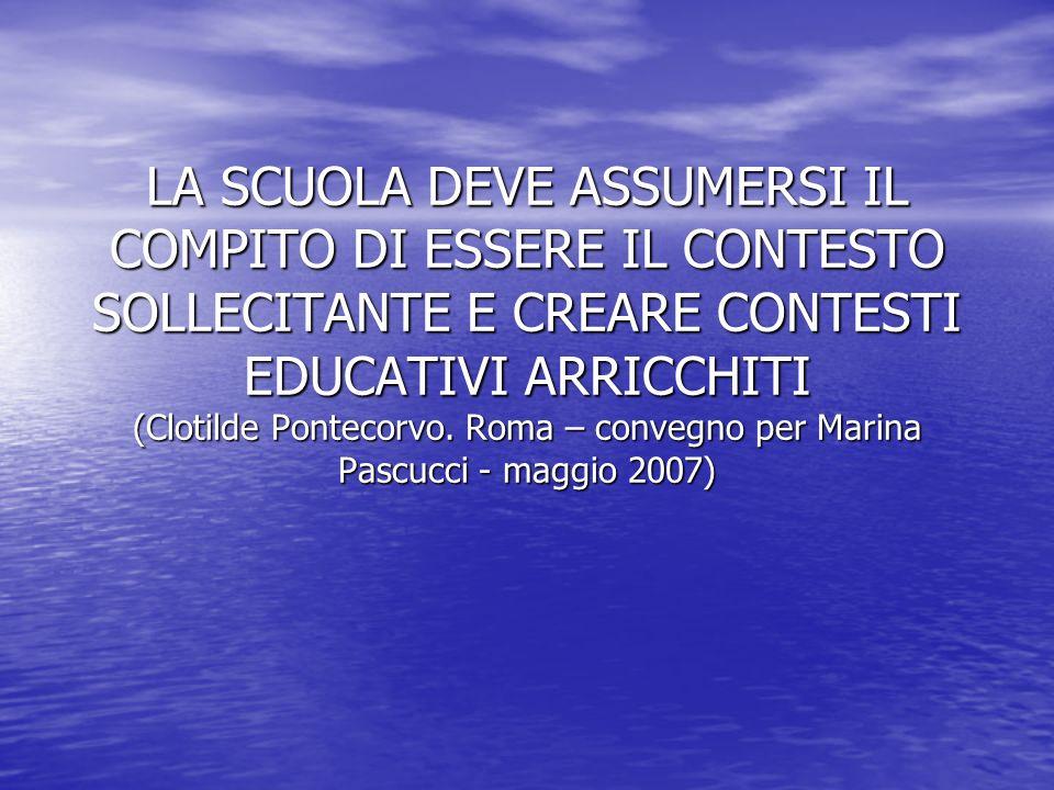 LA SCUOLA DEVE ASSUMERSI IL COMPITO DI ESSERE IL CONTESTO SOLLECITANTE E CREARE CONTESTI EDUCATIVI ARRICCHITI (Clotilde Pontecorvo.