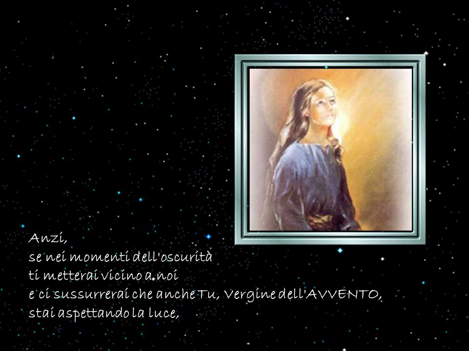 Anzi, se nei momenti dell oscurità. ti metterai vicino a noi. e ci sussurrerai che anche Tu, Vergine dell AVVENTO,