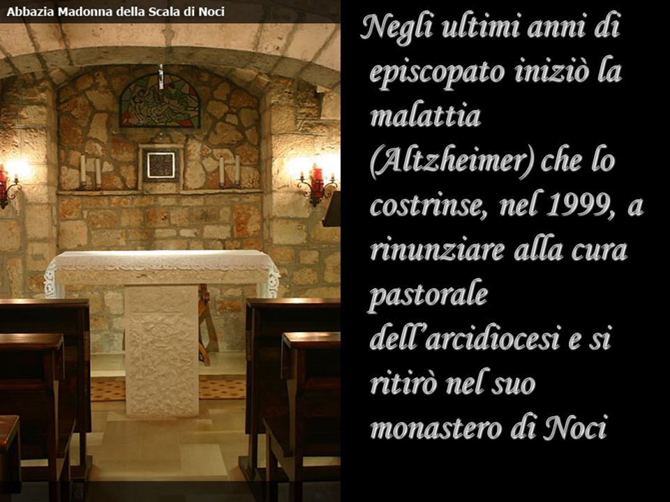 Negli ultimi anni di episcopato iniziò la malattia (Altzheimer) che lo costrinse, nel 1999, a rinunziare alla cura pastorale dell'arcidiocesi e si ritirò nel suo monastero di Noci