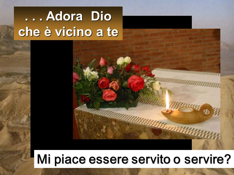 . . . Adora Dio che è vicino a te Mi piace essere servito o servire
