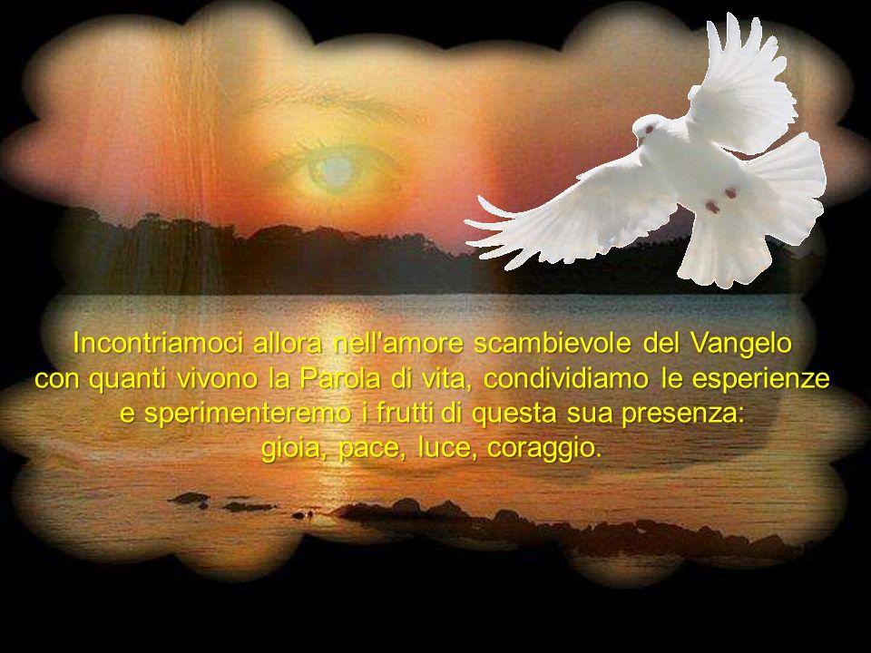 Incontriamoci allora nell amore scambievole del Vangelo con quanti vivono la Parola di vita, condividiamo le esperienze e sperimenteremo i frutti di questa sua presenza: gioia, pace, luce, coraggio.