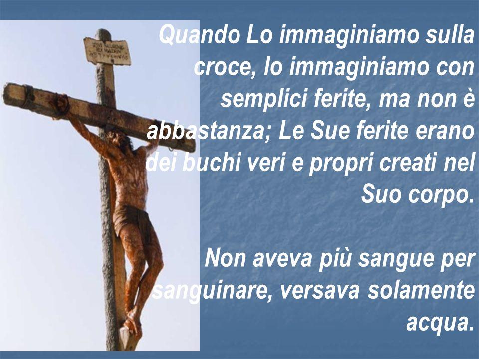 Quando Lo immaginiamo sulla croce, lo immaginiamo con semplici ferite, ma non è abbastanza; Le Sue ferite erano dei buchi veri e propri creati nel Suo corpo.