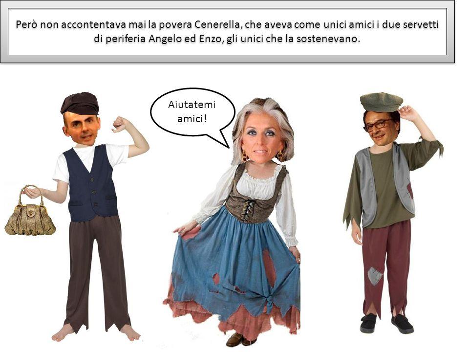 Però non accontentava mai la povera Cenerella, che aveva come unici amici i due servetti di periferia Angelo ed Enzo, gli unici che la sostenevano.