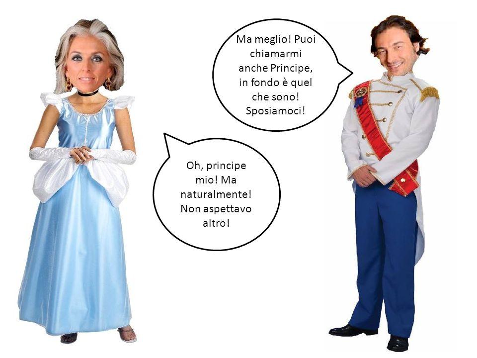 Oh, principe mio! Ma naturalmente! Non aspettavo altro!