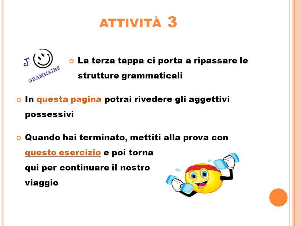 attività 3 La terza tappa ci porta a ripassare le strutture grammaticali. In questa pagina potrai rivedere gli aggettivi possessivi.