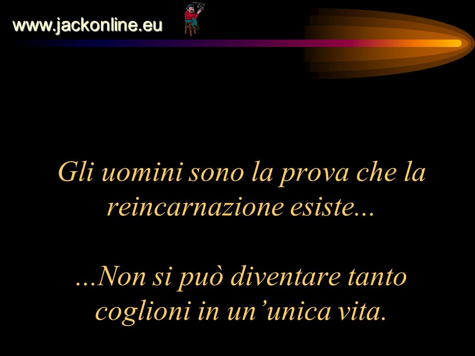 www.jackonline.eu Gli uomini sono la prova che la reincarnazione esiste...