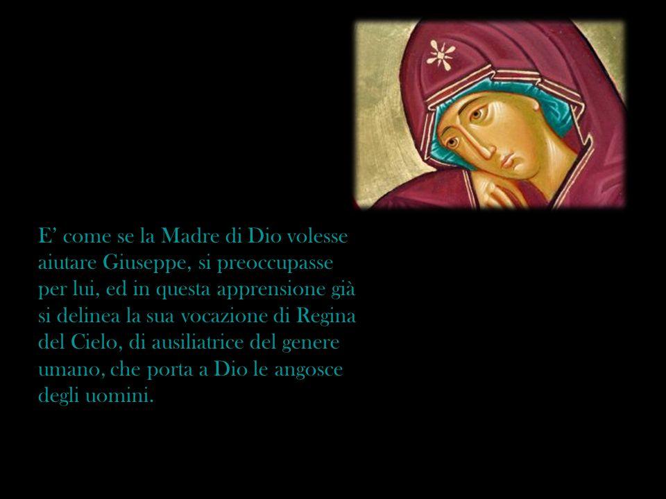 E' come se la Madre di Dio volesse aiutare Giuseppe, si preoccupasse per lui, ed in questa apprensione già si delinea la sua vocazione di Regina del Cielo, di ausiliatrice del genere umano, che porta a Dio le angosce degli uomini.