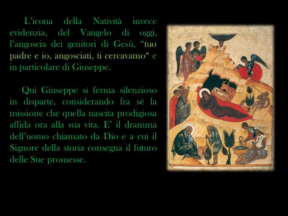 L'icona della Natività invece evidenzia, del Vangelo di oggi, l'angoscia dei genitori di Gesù, tuo padre e io, angosciati, ti cercavamo e in particolare di Giuseppe.