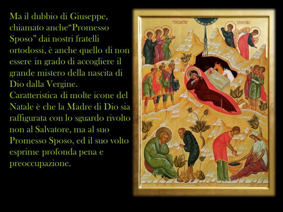 Ma il dubbio di Giuseppe, chiamato anche Promesso Sposo dai nostri fratelli ortodossi, è anche quello di non essere in grado di accogliere il grande mistero della nascita di Dio dalla Vergine.