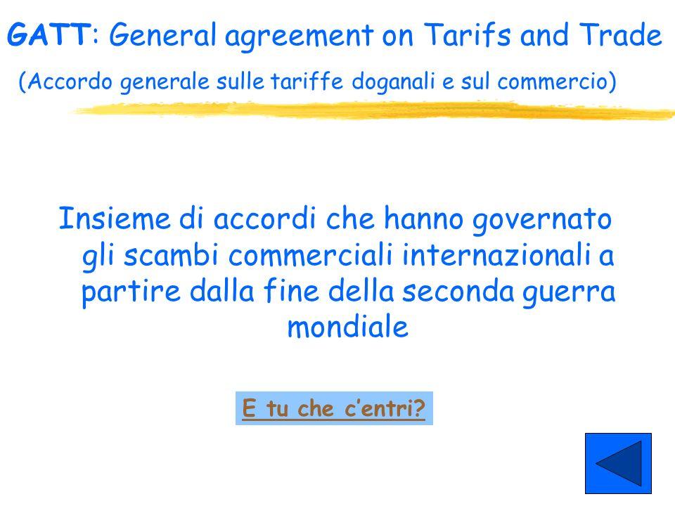 GATT: General agreement on Tarifs and Trade (Accordo generale sulle tariffe doganali e sul commercio)