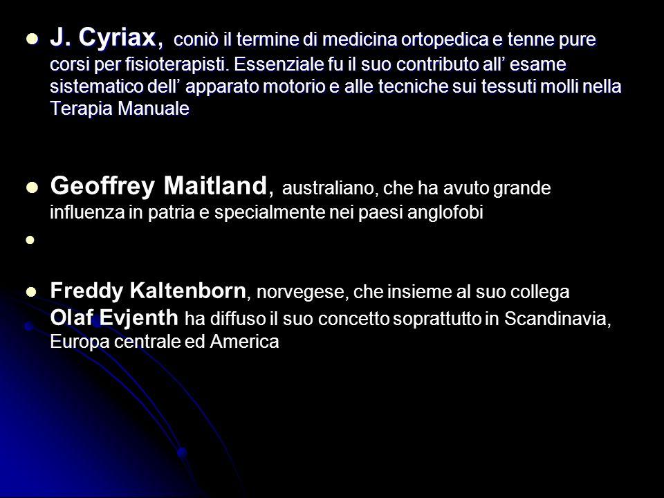 J. Cyriax, coniò il termine di medicina ortopedica e tenne pure corsi per fisioterapisti. Essenziale fu il suo contributo all' esame sistematico dell' apparato motorio e alle tecniche sui tessuti molli nella Terapia Manuale